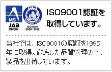 ISO9001認証を取得しています。-当社では、ISO9001の認証を1995年に取得。徹底した品質管理の下、製品を出荷しています。